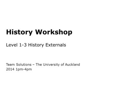 History Workshop Level 1-3 History Externals Team Solutions – The University of Auckland 2014 1pm-4pm.