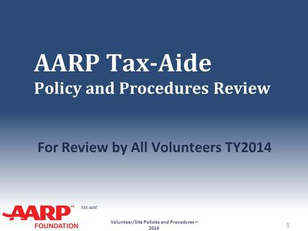 TAX-AIDE AARP Tax-Aide Policy and Procedures Review For Review by All Volunteers TY2014 Volunteer/Site Policies and Procedures – 2014 1.
