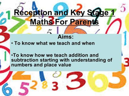 Reception and Key Stage 1 Maths For Parents Aims: To know what we teach and when To know how we teach addition and subtraction starting with understanding.