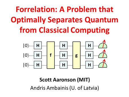 Scott Aaronson (MIT) Andris Ambainis (U. of Latvia) Forrelation: A Problem that Optimally Separates Quantum from Classical Computing H H H H H H f |0 
