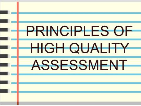 PRINCIPLES OF HIGH QUALITY ASSESSMENT. What is A High Quality Assessment? It provides results that demonstrate and improve targeted student learning.