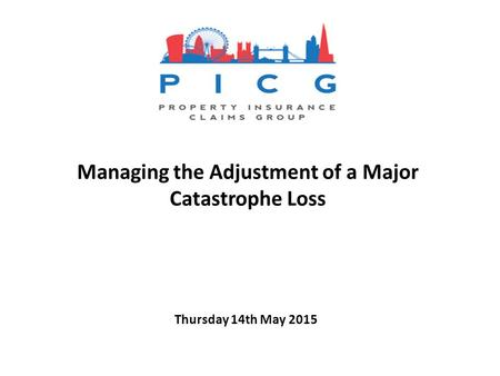 Thursday 14th May 2015 Managing the Adjustment of a Major Catastrophe Loss.