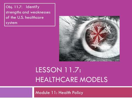 LESSON 11.7: HEALTHCARE MODELS Module 11: Health Policy Obj. 11.7: Identify strengths and weaknesses of the U.S. healthcare system.