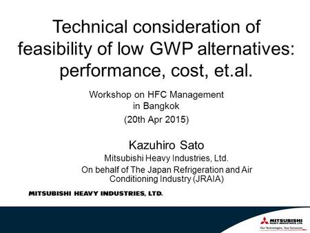 Technical consideration of feasibility of low GWP alternatives: performance, cost, et.al. Kazuhiro Sato Mitsubishi Heavy Industries, Ltd. On behalf of.