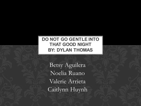 Do Not Go Gentle into That Good Night By: Dylan Thomas