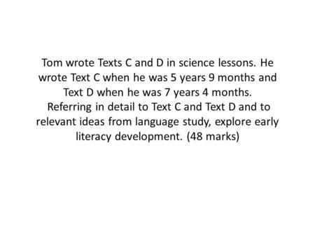 Tom wrote Texts C and D in science lessons. He wrote Text C when he was 5 years 9 months and Text D when he was 7 years 4 months. Referring in detail to.