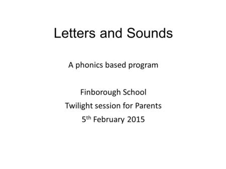 Letters and Sounds A phonics based program Finborough School Twilight session for Parents 5 th February 2015.