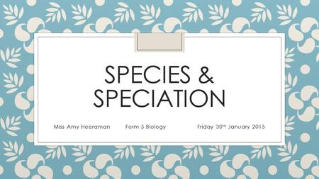 SPECIES & SPECIATION Miss Amy HeeramanForm 5 BiologyFriday 30 th January 2015.