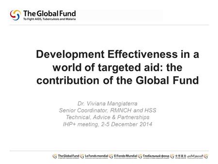 Development Effectiveness in a world of targeted aid: the contribution of the Global Fund Dr. Viviana Mangiaterra Senior Coordinator, RMNCH and HSS Technical,