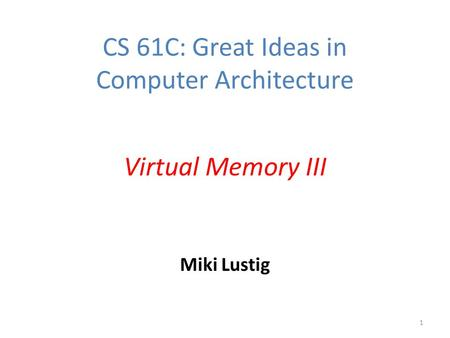 Miki Lustig 1 CS 61C: Great Ideas in Computer Architecture Virtual Memory III.
