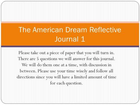 Please take out a piece of paper that you will turn in. There are 5 questions we will answer for this journal. We will do them one at a time, with discussion.