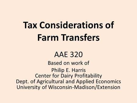 Tax Considerations of Farm Transfers AAE 320 Based on work of Philip E. Harris Center for Dairy Profitability Dept. of Agricultural and Applied Economics.