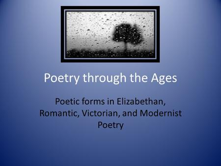 Poetry through the Ages Poetic forms in Elizabethan, Romantic, Victorian, and Modernist Poetry.