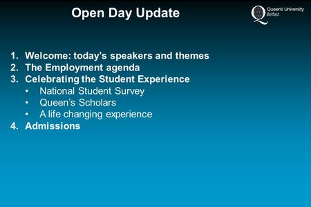 Open Day Update 1.Welcome: today's speakers and themes 2.The Employment agenda 3.Celebrating the Student Experience National Student Survey Queen's Scholars.