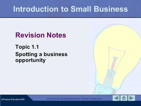 © Pearson Education 2010 Edexcel GCSE Business Unit 1 Exam Preparation Introduction to Small Business Revision Notes Topic 1.1 Spotting a business opportunity.