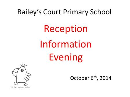 Bailey's Court Primary School Reception Information Evening October 6 th, 2014.