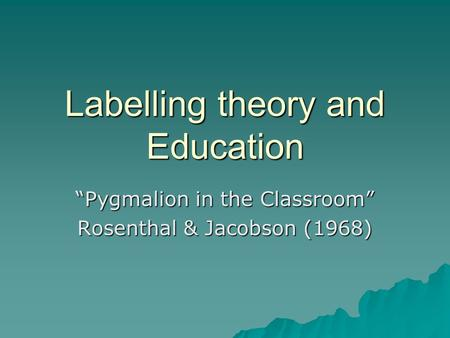 "Labelling theory and Education ""Pygmalion in the Classroom"" Rosenthal & Jacobson (1968)"