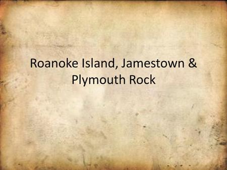 Roanoke Island, Jamestown & Plymouth Rock Roanoke Island (Lost Colony) Sir Walter Raleigh asked Queen Elizabeth of England if he could lead a group of.