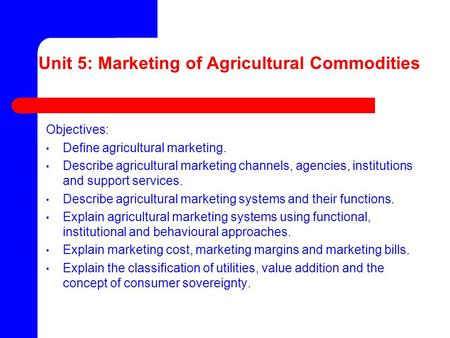 Unit 5: Marketing of Agricultural Commodities Objectives: Define agricultural marketing. Describe agricultural marketing channels, agencies, institutions.
