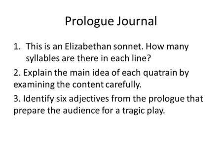 Prologue Journal 1.This is an Elizabethan sonnet. How many syllables are there in each line? 2. Explain the main idea of each quatrain by examining the.