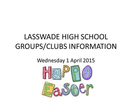 LASSWADE HIGH SCHOOL GROUPS/CLUBS INFORMATION Wednesday 1 April 2015.