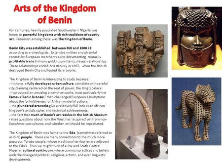 For centuries, heavily populated Southwestern Nigeria was home to powerful kingdoms with rich traditions of courtly art. Foremost among these was the Kingdom.