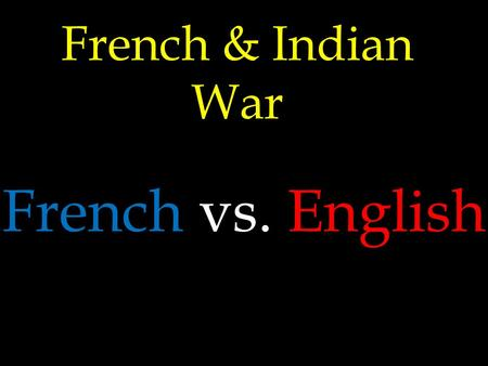 French & Indian War French vs. English New World Your Rivals France.