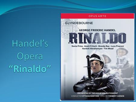 """Rinaldo"" Background Composed by Handel in 1711, a year after he first arrived in London. Performed entirely in Italian to English-speaking audiences."