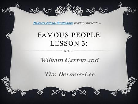 FAMOUS PEOPLE LESSON 3: William Caxton and Tim Berners-Lee Balestra School WorkshopsBalestra School Workshops proudly presents..