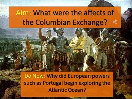 Aim: What were the affects of the Columbian Exchange? Do Now: Why did European powers such as Portugal begin exploring the Atlantic Ocean?