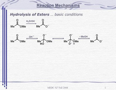 MEDC 527 Fall 20081 Reaction Mechanisms Hydrolysis of Esters … basic conditions H 2 O/OH - _ + __ _ _ OH _ H MeOH _.