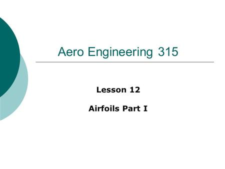 Aero Engineering 315 Lesson 12 Airfoils Part I. First things first…  Recent attendance  GR#1 review  Pick up handout.