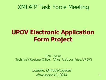 1 London, United Kingdom November 10, 2014 UPOV Electronic Application Form Project XML4IP Task Force Meeting Ben Rivoire (Technical/ Regional Officer,