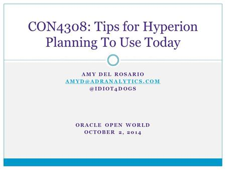 AMY DEL ORACLE OPEN WORLD OCTOBER 2, 2014 CON4308: Tips for Hyperion Planning To Use Today.