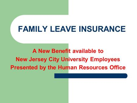 FAMILY LEAVE INSURANCE A New Benefit available to New Jersey City University Employees Presented by the Human Resources Office.