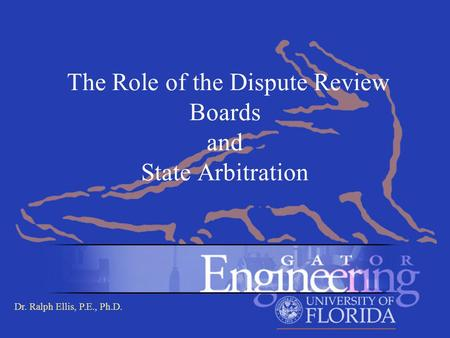Dr. Ralph Ellis, P.E., Ph.D. The Role of the Dispute Review Boards and State Arbitration.