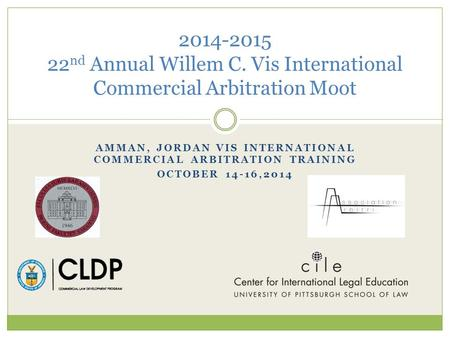 AMMAN, JORDAN VIS INTERNATIONAL COMMERCIAL ARBITRATION TRAINING OCTOBER 14-16,2014 2014-2015 22 nd Annual Willem C. Vis International Commercial Arbitration.