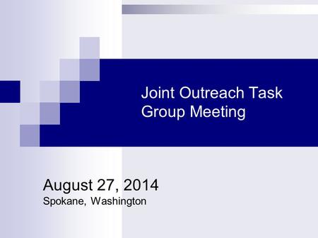 Joint Outreach Task Group Meeting August 27, 2014 Spokane, Washington.