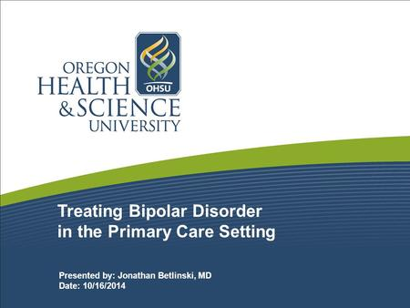 Treating Bipolar Disorder in the Primary Care Setting Presented by: Jonathan Betlinski, MD Date: 10/16/2014.