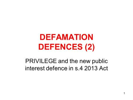 1 DEFAMATION DEFENCES (2) PRIVILEGE and the new public interest defence in s.4 2013 Act.