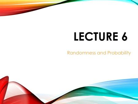 LECTURE 6 Randomness and Probability. RANDOM PHENOMENA AND PROBABILITY With random phenomena, we can't predict the individual outcomes, but we can hope.