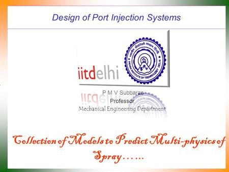 Design of Port Injection Systems P M V Subbarao Professor Mechanical Engineering Department Collection of Models to Predict Multi-physics of Spray …...