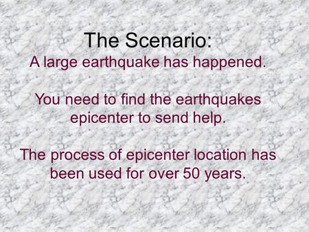 The Scenario: A large earthquake has happened. You need to find the earthquakes epicenter to send help. The process of epicenter location has been used.