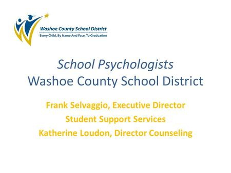 School Psychologists Washoe County School District Frank Selvaggio, Executive Director Student Support Services Katherine Loudon, Director Counseling.
