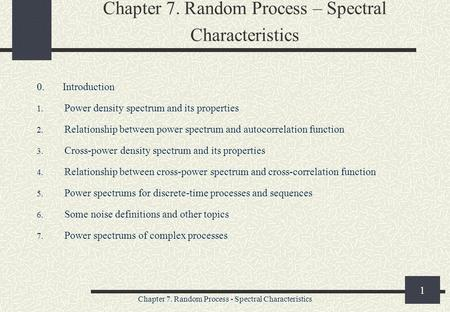 Chapter 7. Random Process - Spectral Characteristics 1 Chapter 7. Random Process – Spectral Characteristics 0. Introduction 1. Power density spectrum and.