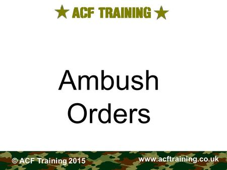 FIELDCRAFT Ambush Orders www.acftraining.co.uk © ACF Training 2015.