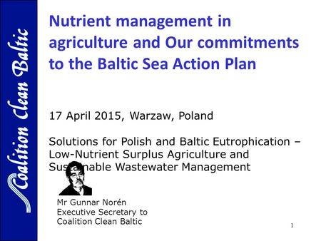 1 Mr Gunnar Norén Executive Secretary to Coalition Clean Baltic 17 April 2015, Warzaw, Poland Solutions for Polish and Baltic Eutrophication – Low-Nutrient.