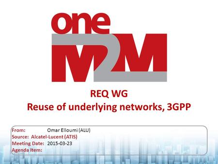 REQ WG Reuse of underlying networks, 3GPP From: Omar Elloumi (ALU) Source: Alcatel-Lucent (ATIS) Meeting Date: 2015-03-23 Agenda Item: