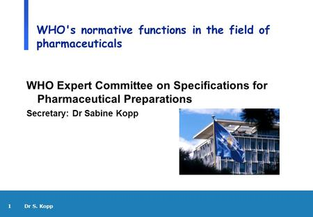 1 Dr S. Kopp WHO's normative functions in the field of pharmaceuticals WHO Expert Committee on Specifications for Pharmaceutical Preparations Secretary: