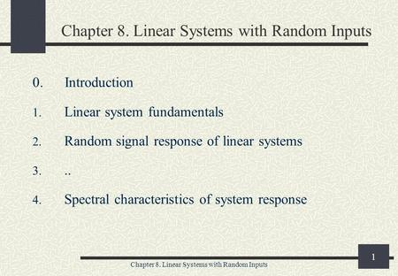 Chapter 8. Linear Systems with Random Inputs 1 0. Introduction 1. Linear system fundamentals 2. Random signal response of linear systems 3... 4. Spectral.